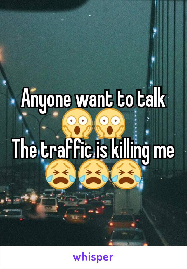 Anyone want to talk 😱😱 The traffic is killing me 😭😭😭