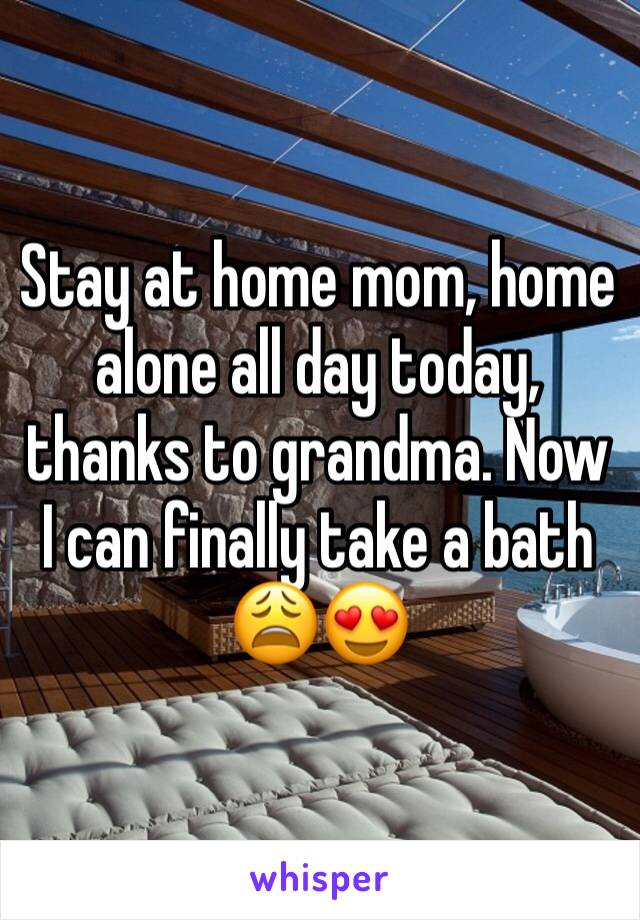 Stay at home mom, home alone all day today, thanks to grandma. Now I can finally take a bath 😩😍