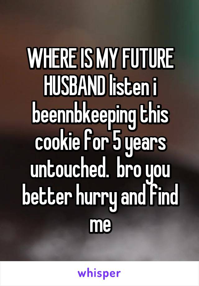 WHERE IS MY FUTURE HUSBAND listen i beennbkeeping this cookie for 5 years untouched.  bro you better hurry and find me