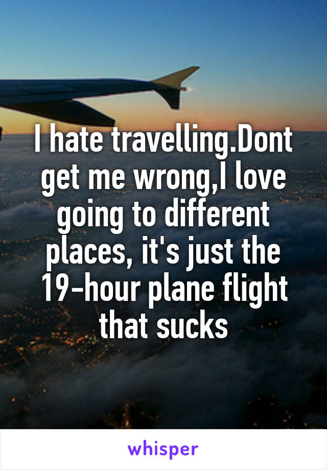 I hate travelling.Dont get me wrong,I love going to different places, it's just the 19-hour plane flight that sucks