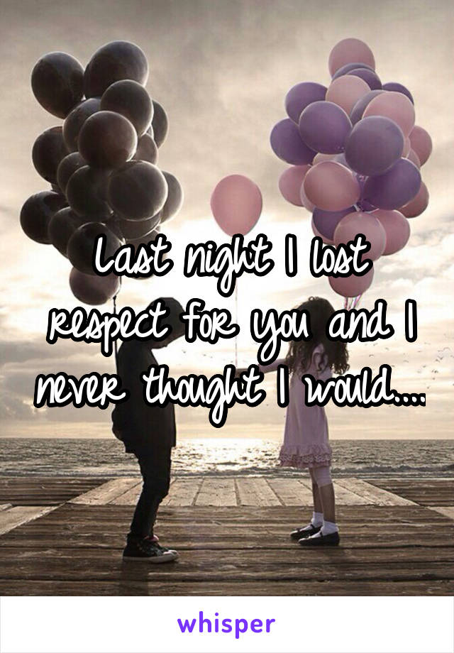 Last night I lost respect for you and I never thought I would....