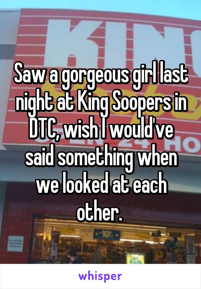Saw a gorgeous girl last night at King Soopers in DTC, wish I would've said something when we looked at each other.