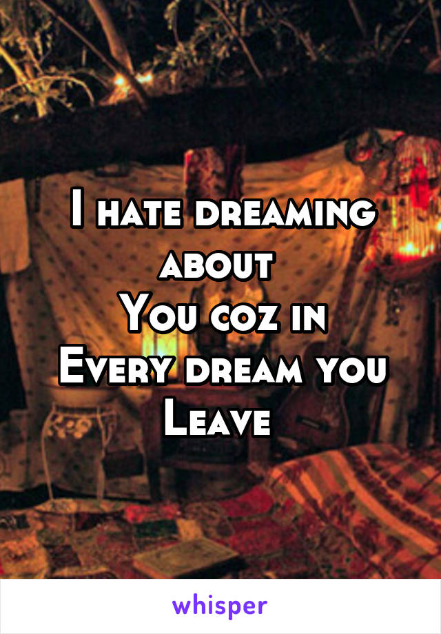 I hate dreaming about  You coz in Every dream you Leave