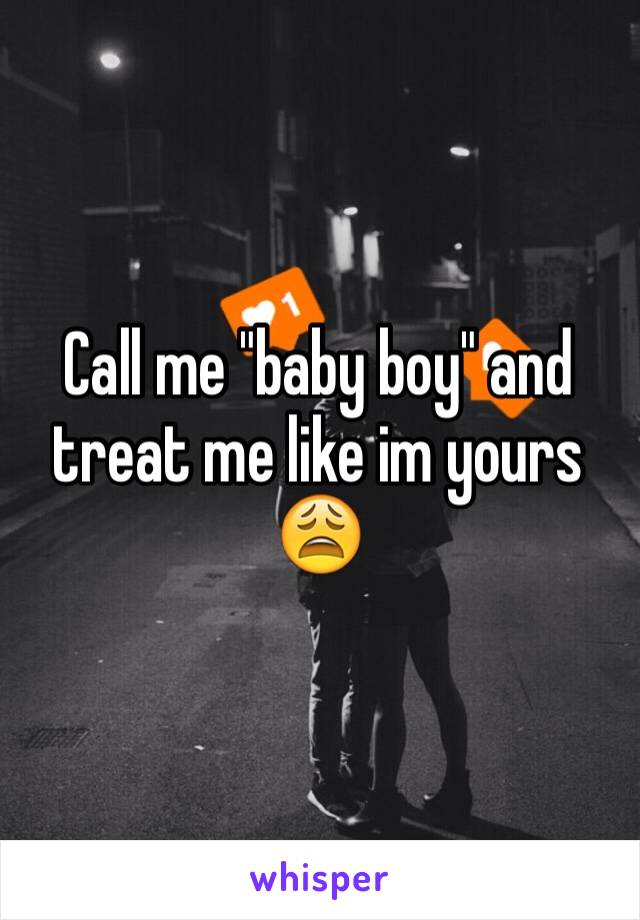 """Call me """"baby boy"""" and treat me like im yours 😩"""