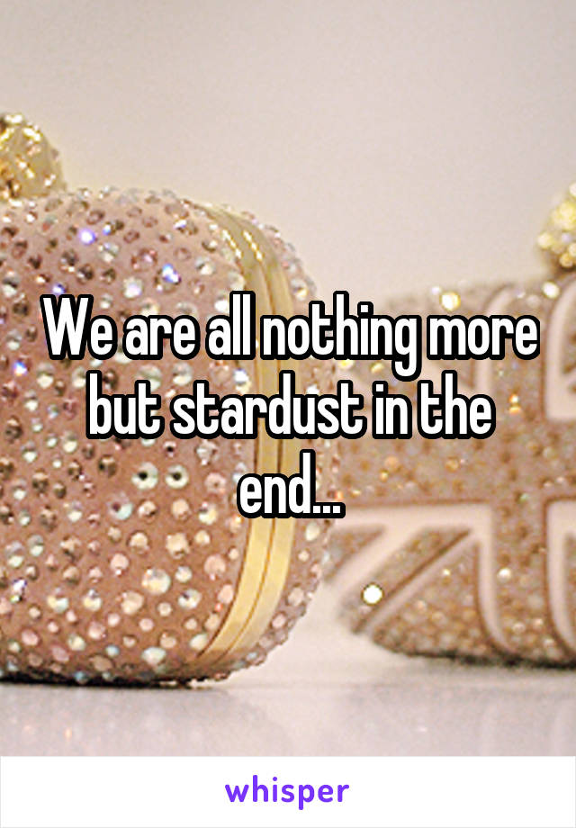 We are all nothing more but stardust in the end...