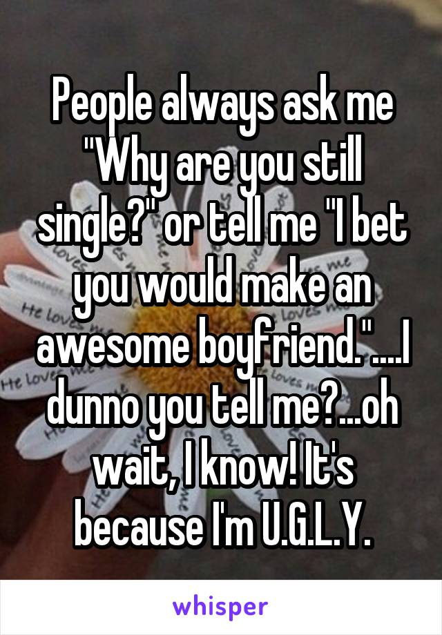 """People always ask me """"Why are you still single?"""" or tell me """"I bet you would make an awesome boyfriend.""""....I dunno you tell me?...oh wait, I know! It's because I'm U.G.L.Y."""