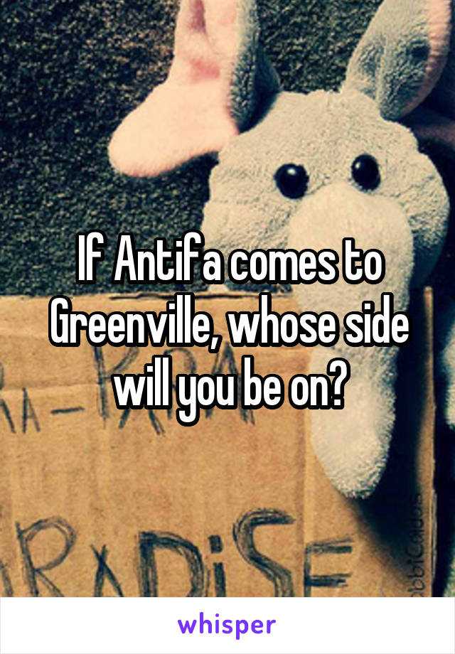 If Antifa comes to Greenville, whose side will you be on?