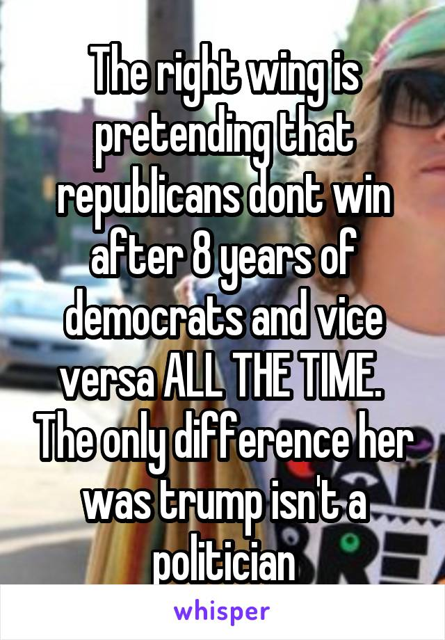 The right wing is pretending that republicans dont win after 8 years of democrats and vice versa ALL THE TIME.  The only difference her was trump isn't a politician