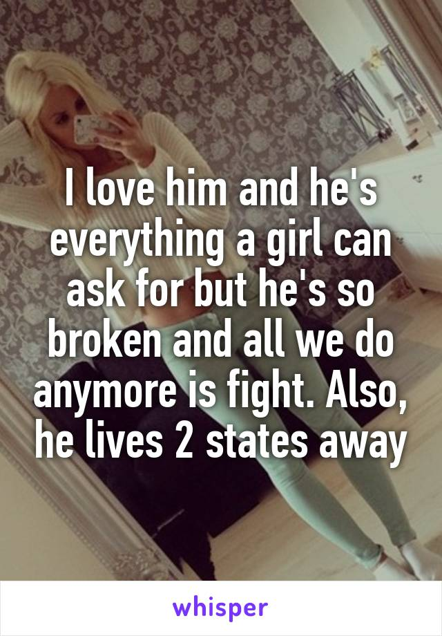 I love him and he's everything a girl can ask for but he's so broken and all we do anymore is fight. Also, he lives 2 states away