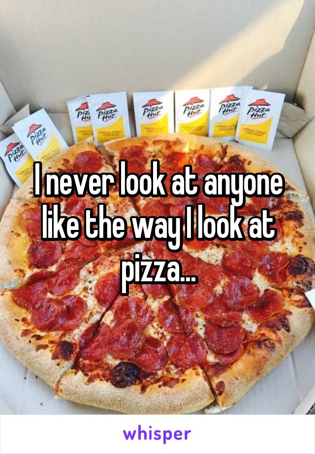 I never look at anyone like the way I look at pizza...