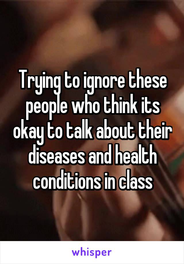 Trying to ignore these people who think its okay to talk about their diseases and health conditions in class