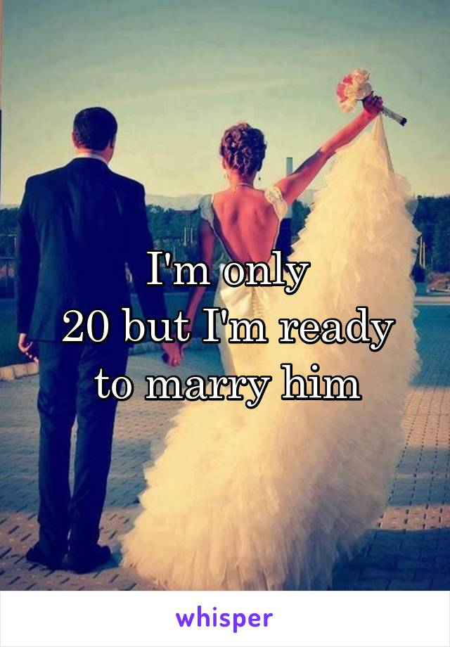 I'm only 20 but I'm ready to marry him