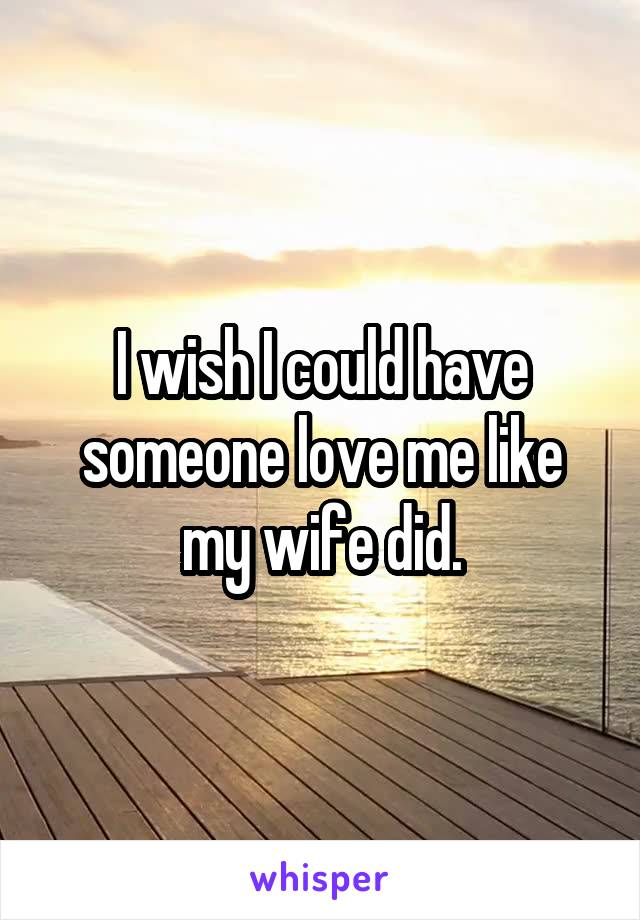 I wish I could have someone love me like my wife did.