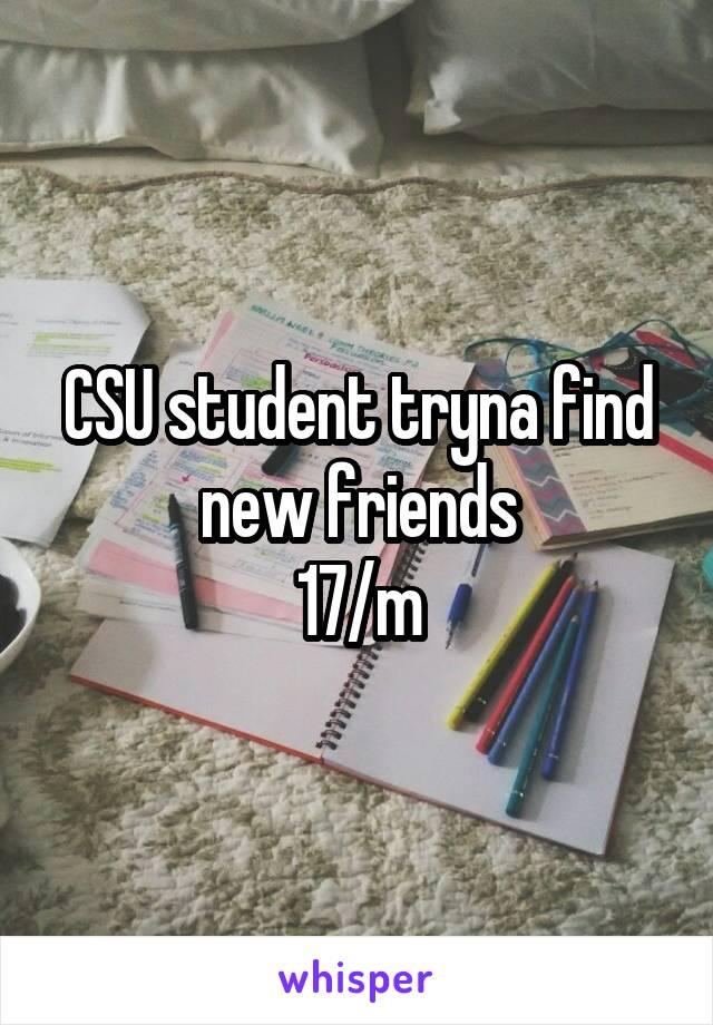CSU student tryna find new friends 17/m