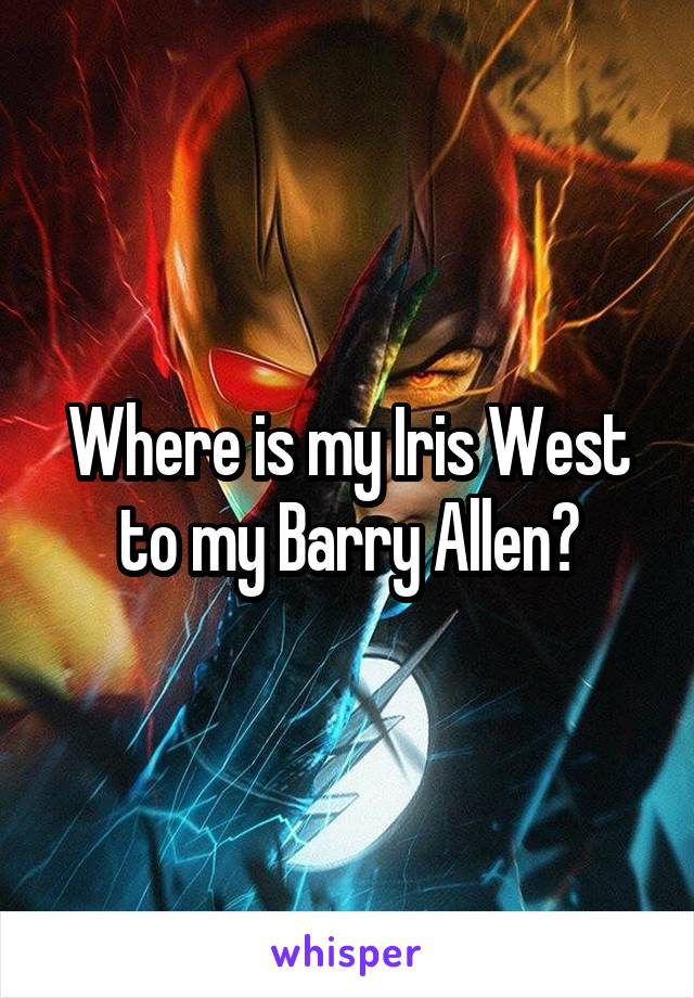 Where is my Iris West to my Barry Allen?