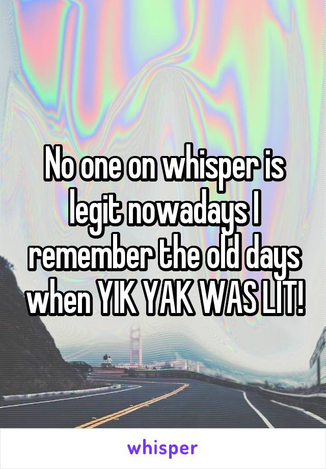No one on whisper is legit nowadays I remember the old days when YIK YAK WAS LIT!