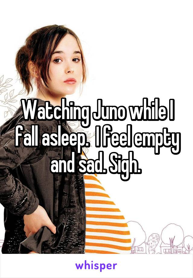 Watching Juno while I fall asleep.  I feel empty and sad. Sigh.