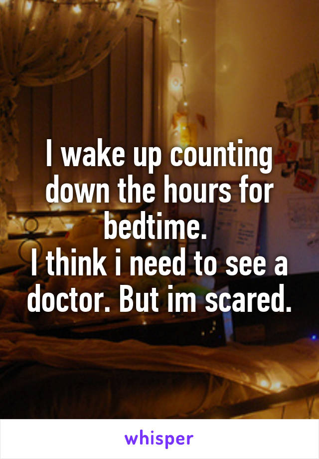 I wake up counting down the hours for bedtime.  I think i need to see a doctor. But im scared.