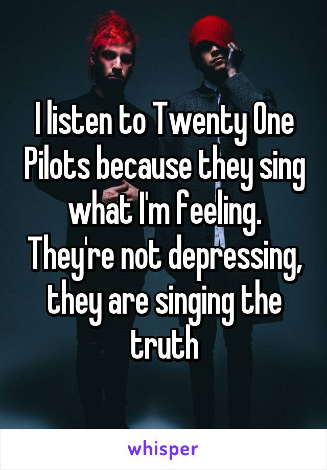 I listen to Twenty One Pilots because they sing what I'm feeling. They're not depressing, they are singing the truth