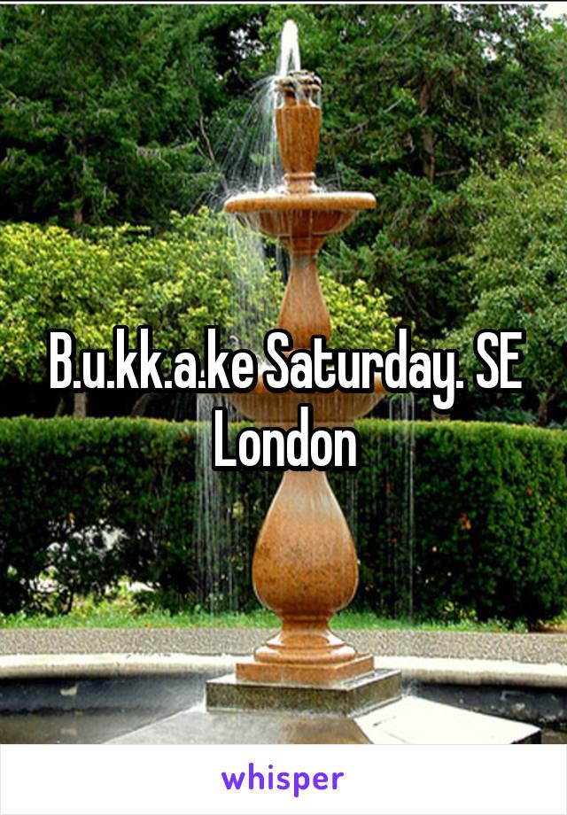 B.u.kk.a.ke Saturday. SE London