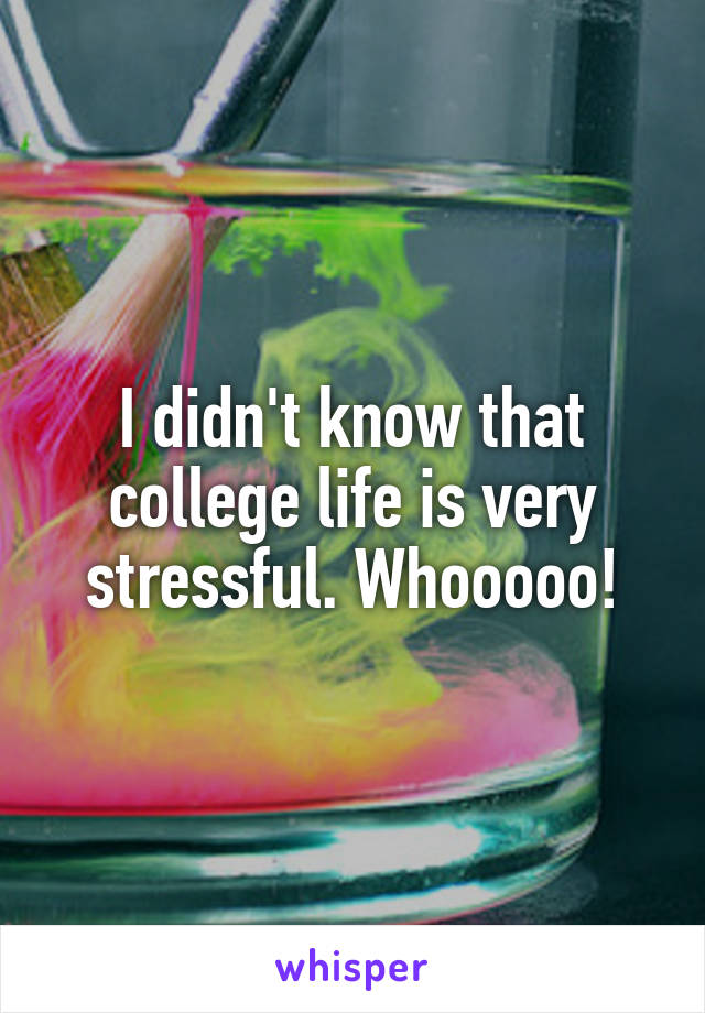 I didn't know that college life is very stressful. Whooooo!