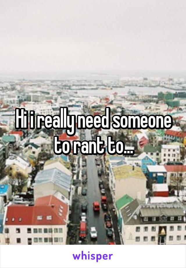 Hi i really need someone to rant to...