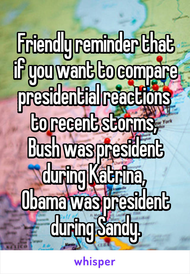 Friendly reminder that if you want to compare presidential reactions  to recent storms,  Bush was president during Katrina,  Obama was president during Sandy.