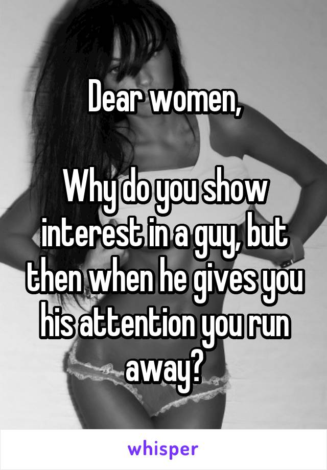 Dear women,  Why do you show interest in a guy, but then when he gives you his attention you run away?