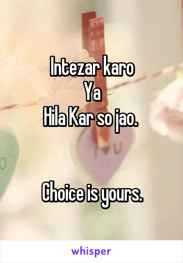 Intezar karo Ya Hila Kar so jao.    Choice is yours.