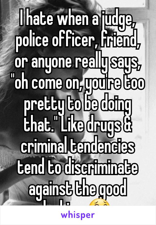 "I hate when a judge, police officer, friend, or anyone really says, ""oh come on, you're too pretty to be doing that."" Like drugs & criminal tendencies tend to discriminate against the good looking 😂"