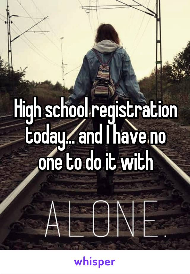 High school registration today... and I have no one to do it with