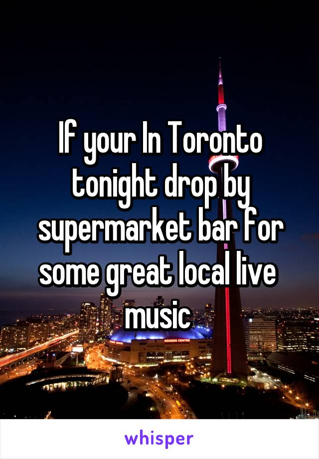 If your In Toronto tonight drop by supermarket bar for some great local live  music