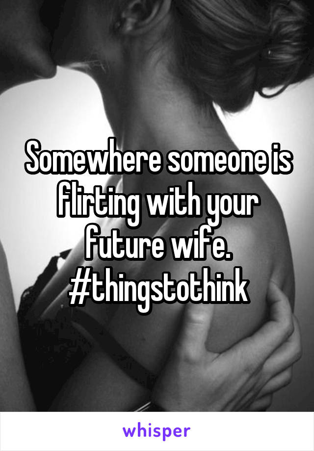 Somewhere someone is flirting with your future wife. #thingstothink