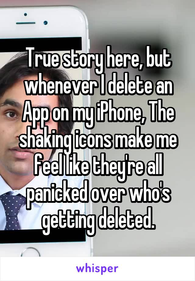 True story here, but whenever I delete an App on my iPhone, The shaking icons make me feel like they're all panicked over who's getting deleted.