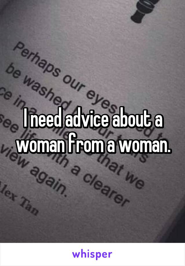 I need advice about a woman from a woman.