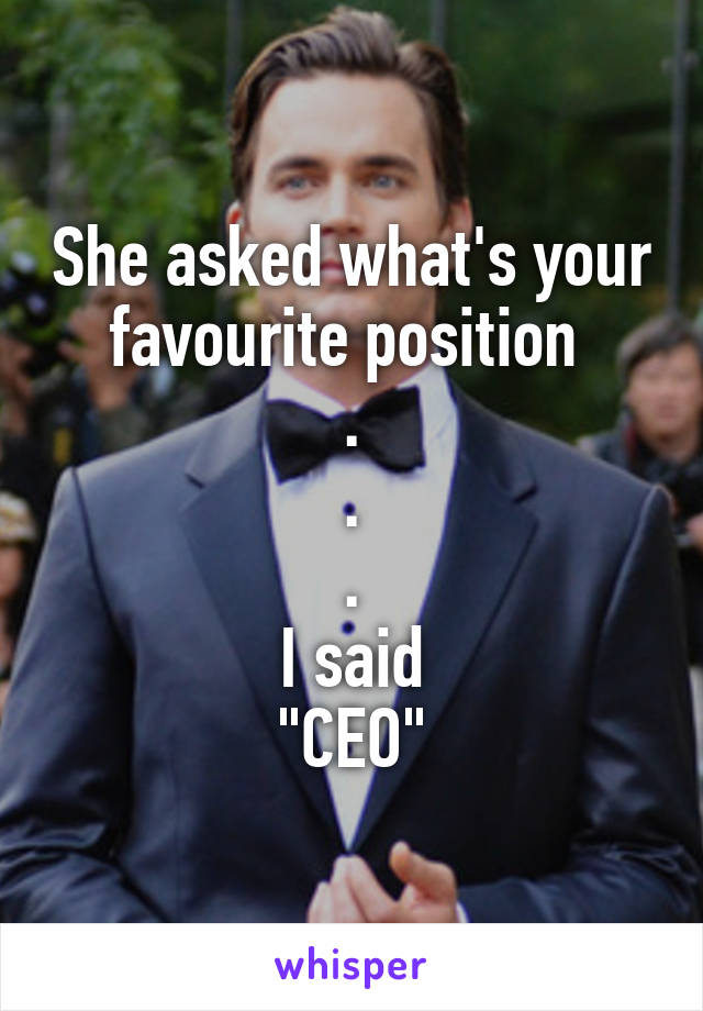 """She asked what's your favourite position  . . . I said """"CEO"""""""