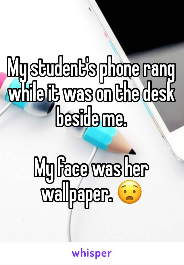 My student's phone rang while it was on the desk beside me.  My face was her wallpaper. 😧