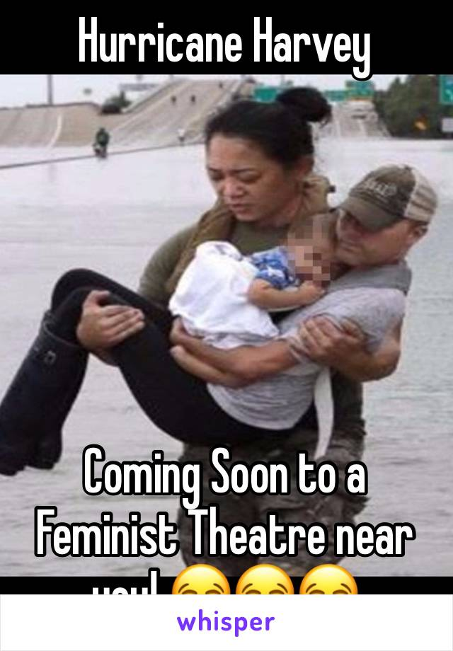 Hurricane Harvey       Coming Soon to a Feminist Theatre near you! 😂😂😂