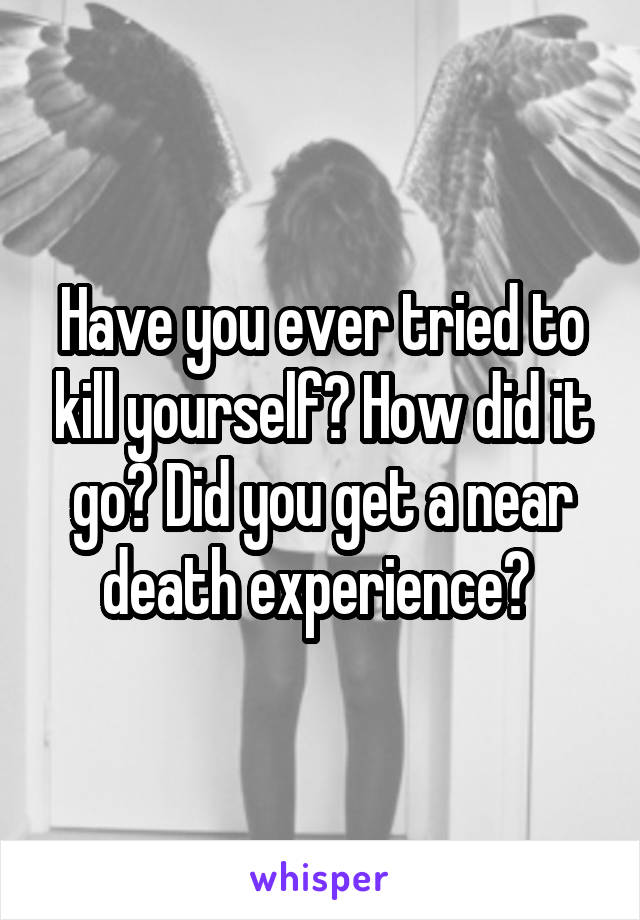 Have you ever tried to kill yourself? How did it go? Did you get a near death experience?