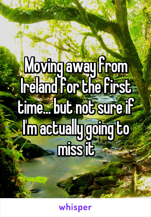 Moving away from Ireland for the first time... but not sure if I'm actually going to miss it