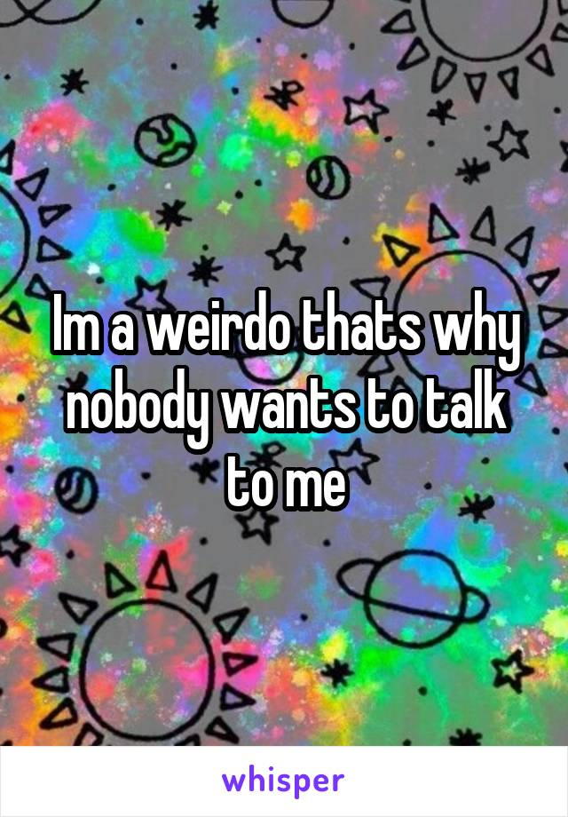 Im a weirdo thats why nobody wants to talk to me