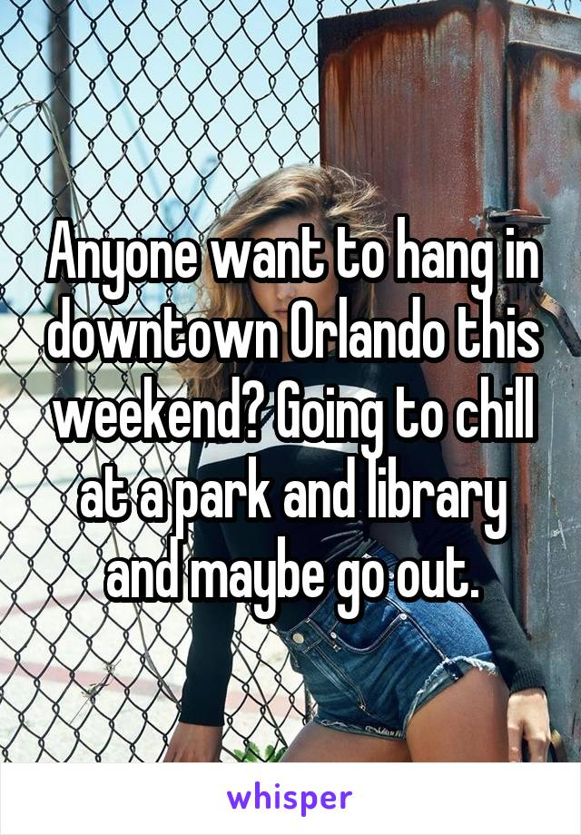 Anyone want to hang in downtown Orlando this weekend? Going to chill at a park and library and maybe go out.