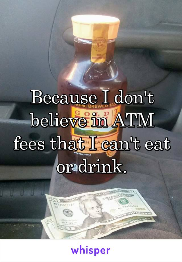 Because I don't believe in ATM fees that I can't eat or drink.