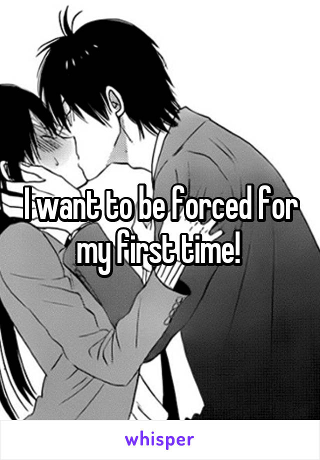 I want to be forced for my first time!