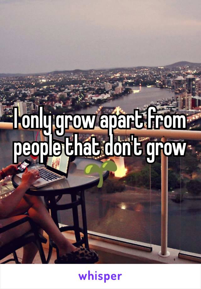 I only grow apart from people that don't grow  🌱