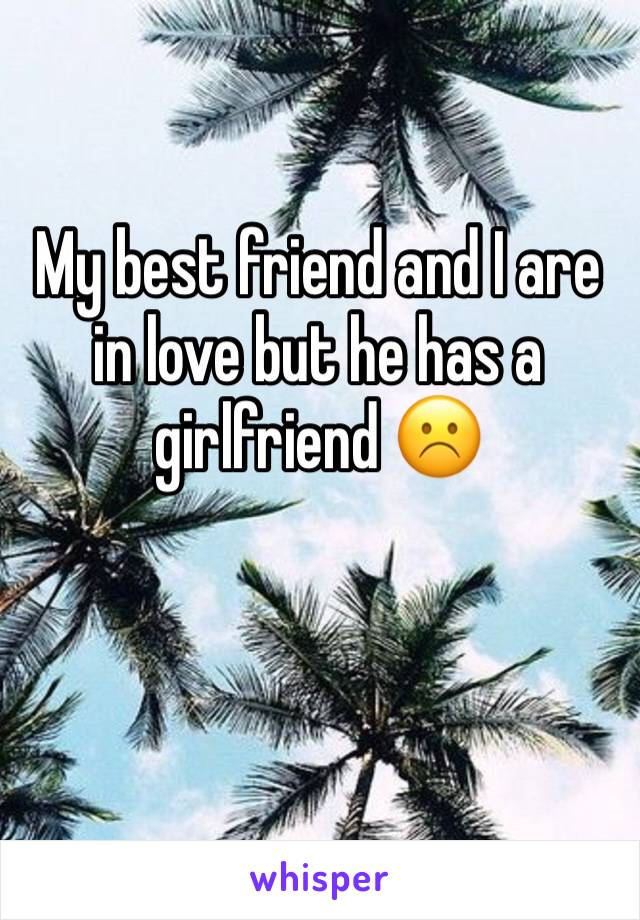 My best friend and I are in love but he has a girlfriend ☹️