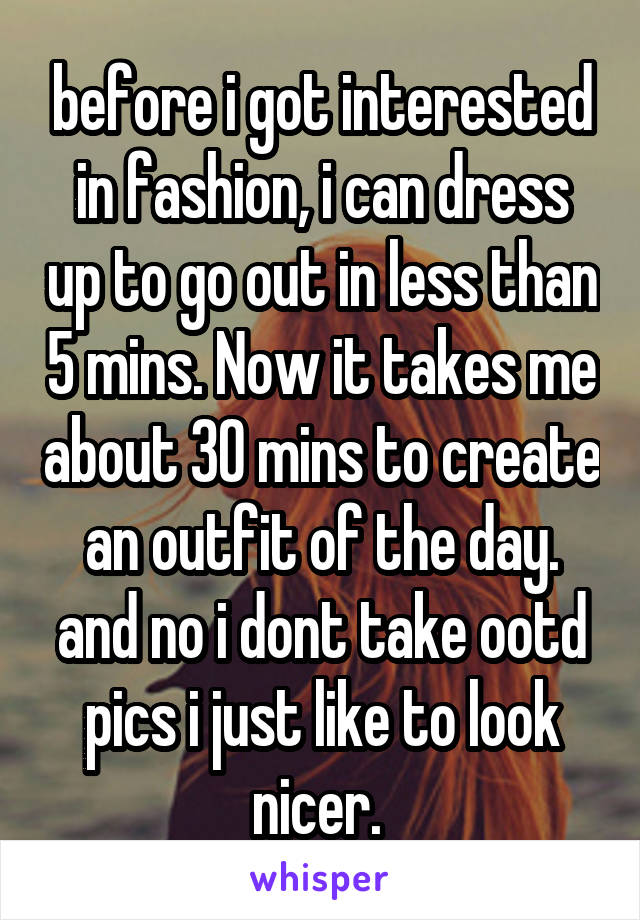 before i got interested in fashion, i can dress up to go out in less than 5 mins. Now it takes me about 30 mins to create an outfit of the day. and no i dont take ootd pics i just like to look nicer.
