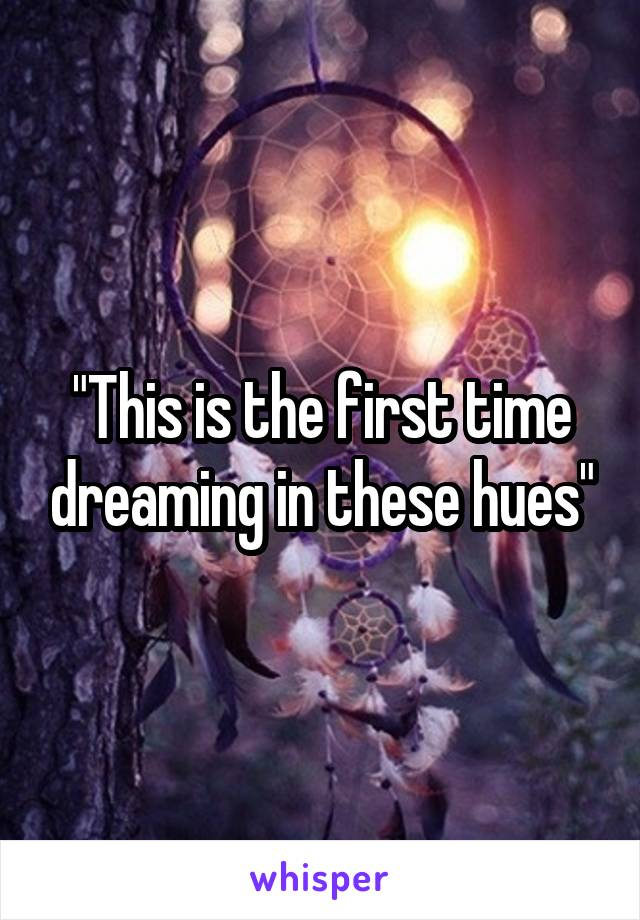 """""""This is the first time dreaming in these hues"""""""