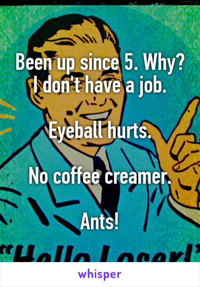 Been up since 5. Why? I don't have a job.  Eyeball hurts.  No coffee creamer.  Ants!
