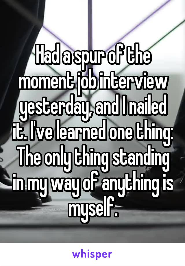 Had a spur of the moment job interview yesterday, and I nailed it. I've learned one thing: The only thing standing in my way of anything is myself.